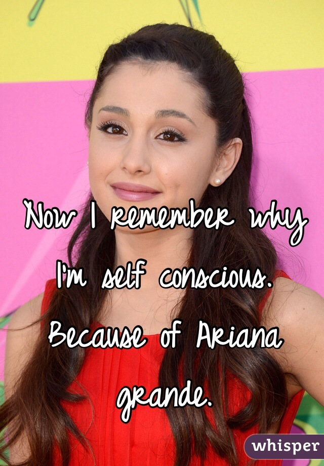 Now I remember why I'm self conscious. Because of Ariana grande.