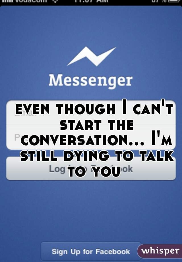 even though I can't start the conversation... I'm still dying to talk to you