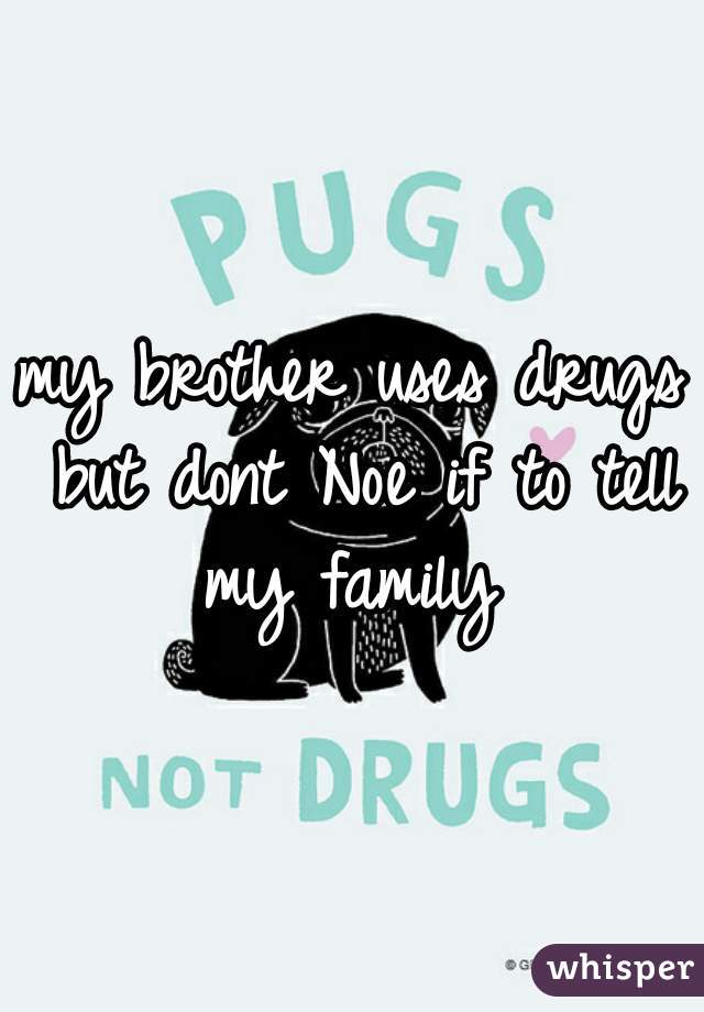 my brother uses drugs but dont Noe if to tell my family
