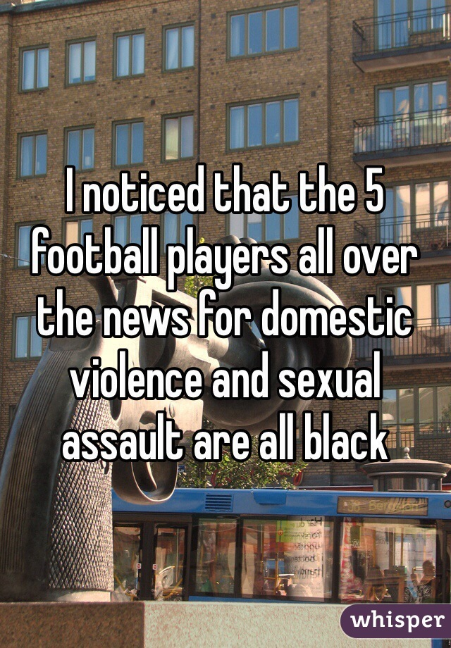 I noticed that the 5 football players all over the news for domestic violence and sexual assault are all black