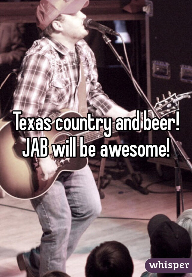 Texas country and beer! JAB will be awesome!