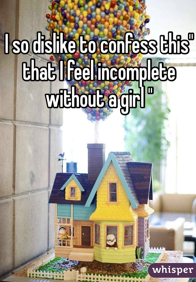 "I so dislike to confess this"" that I feel incomplete without a girl """