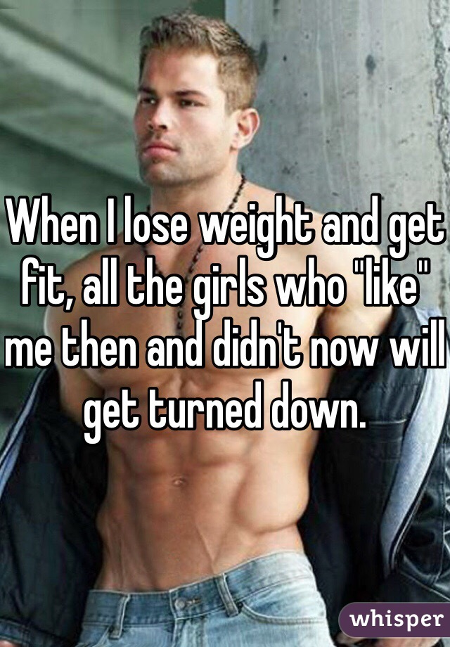 "When I lose weight and get fit, all the girls who ""like"" me then and didn't now will get turned down."