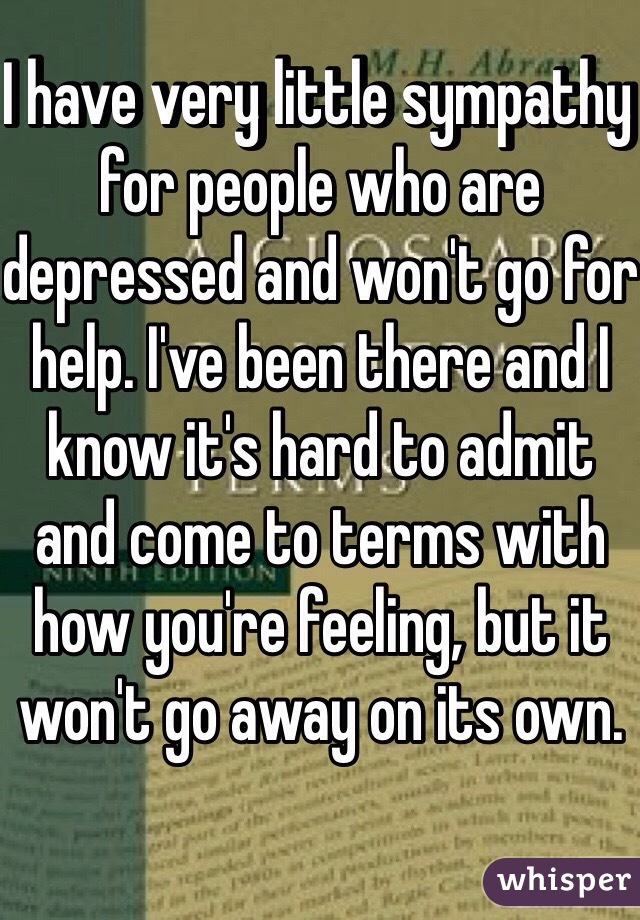 I have very little sympathy for people who are depressed and won't go for help. I've been there and I know it's hard to admit and come to terms with how you're feeling, but it won't go away on its own.