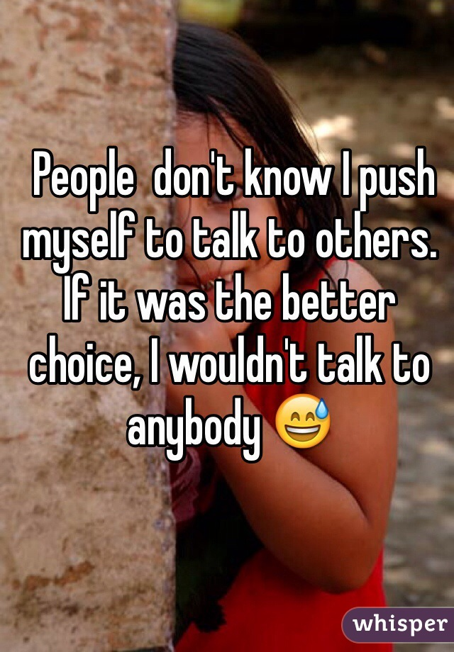 People  don't know I push myself to talk to others. If it was the better choice, I wouldn't talk to anybody 😅