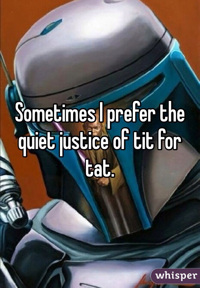 Sometimes I prefer the quiet justice of tit for tat.