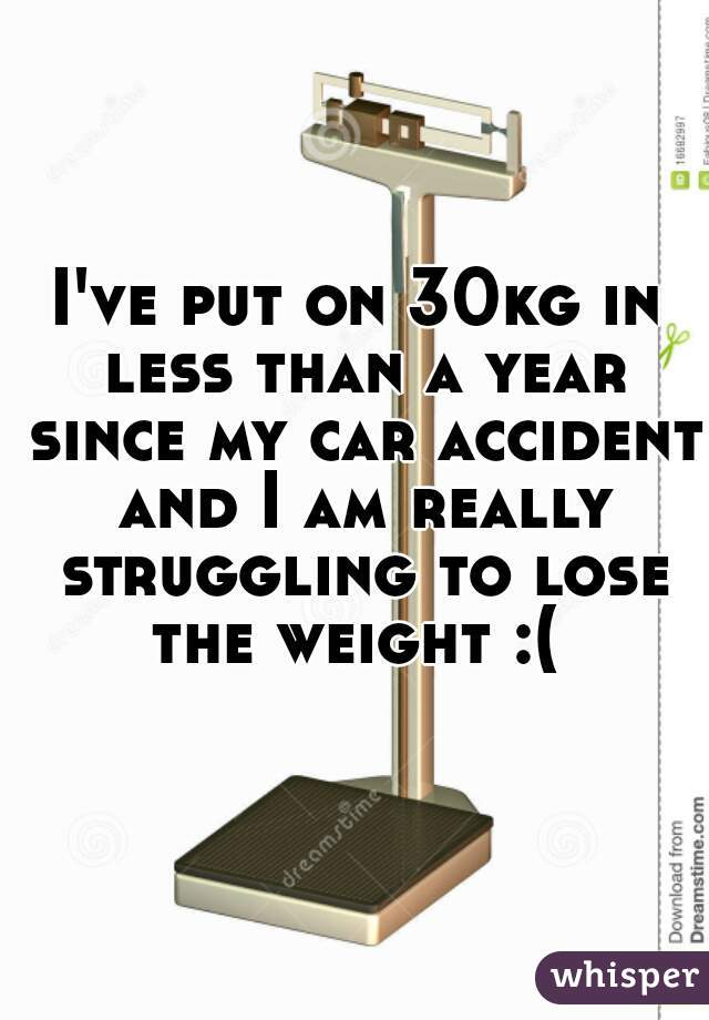 I've put on 30kg in less than a year since my car accident and I am really struggling to lose the weight :(