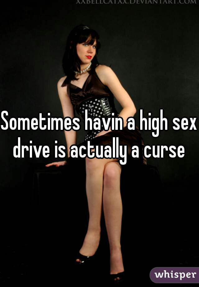 Sometimes havin a high sex drive is actually a curse