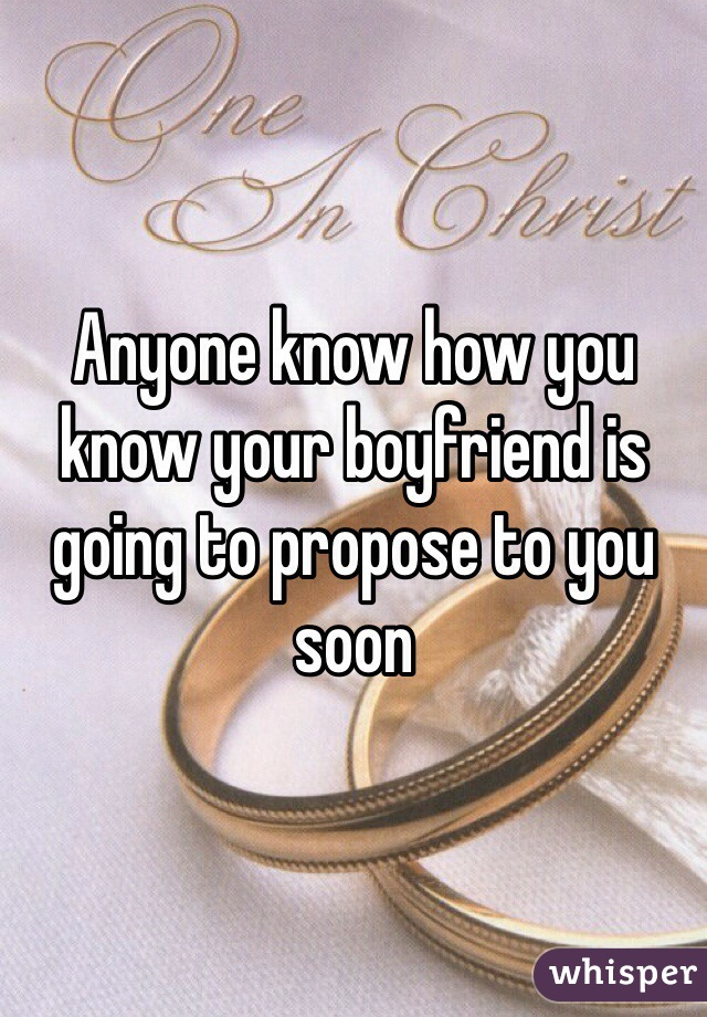 Anyone know how you know your boyfriend is going to propose to you soon