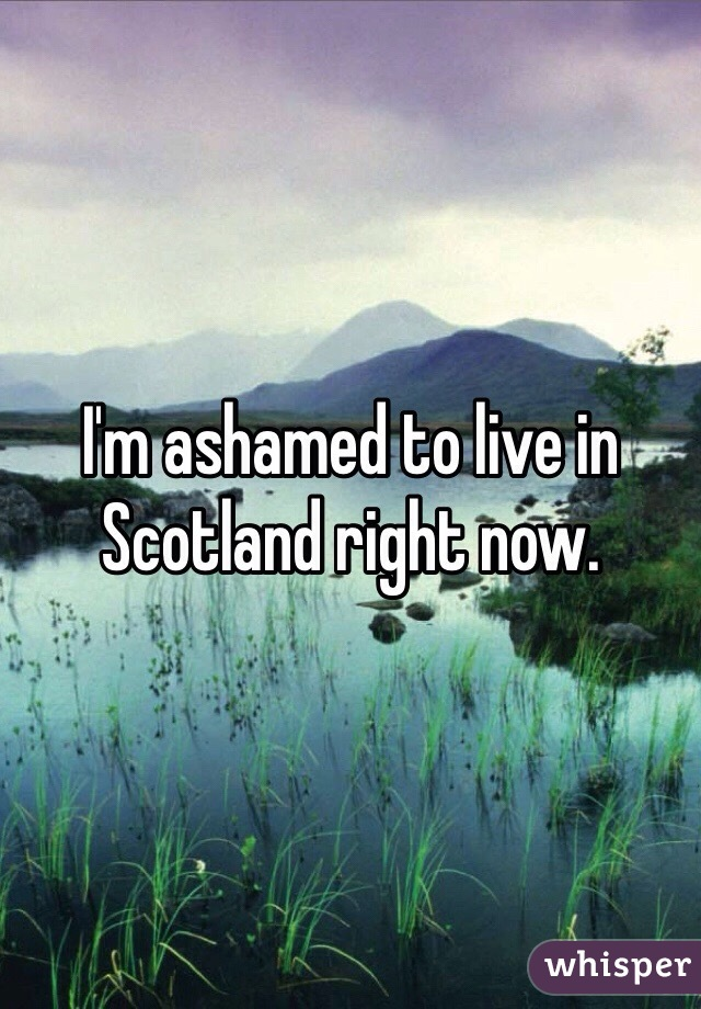 I'm ashamed to live in Scotland right now.