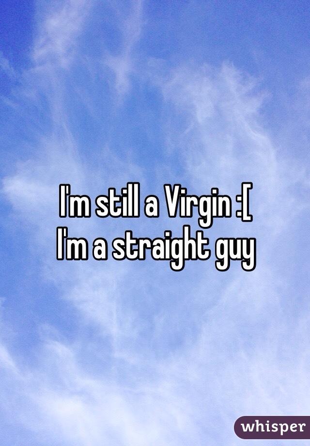 I'm still a Virgin :[  I'm a straight guy