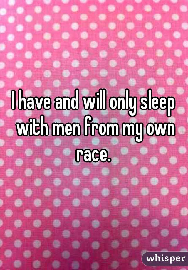 I have and will only sleep with men from my own race.