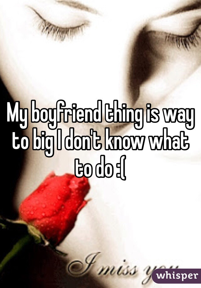 My boyfriend thing is way to big I don't know what to do :(