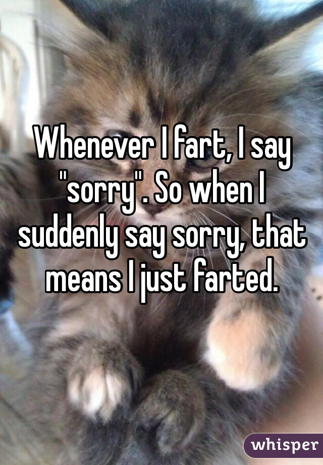 "Whenever I fart, I say ""sorry"". So when I suddenly say sorry, that means I just farted."