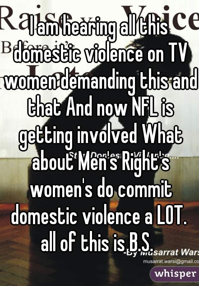 I am hearing all this domestic violence on TV women demanding this and that And now NFL is getting involved What about Men's Right's women's do commit domestic violence a LOT.  all of this is B.S.