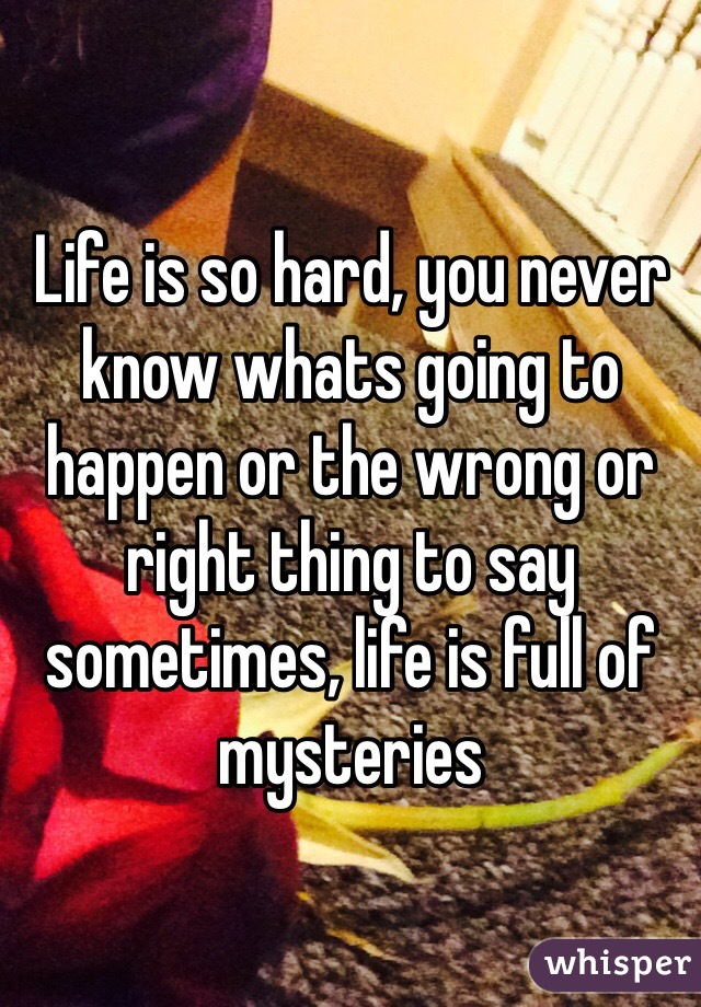 Life is so hard, you never know whats going to happen or the wrong or right thing to say sometimes, life is full of mysteries