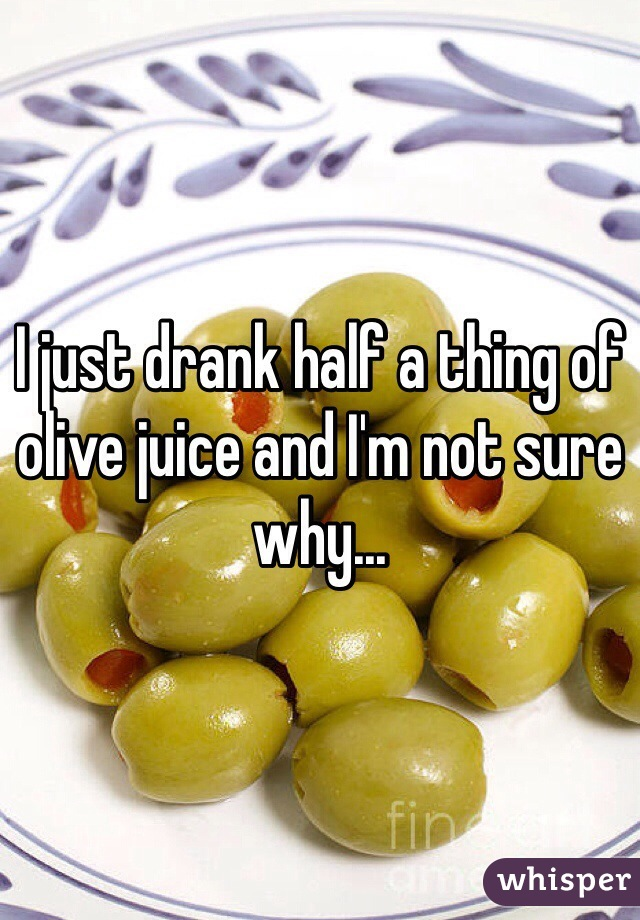 I just drank half a thing of olive juice and I'm not sure why...