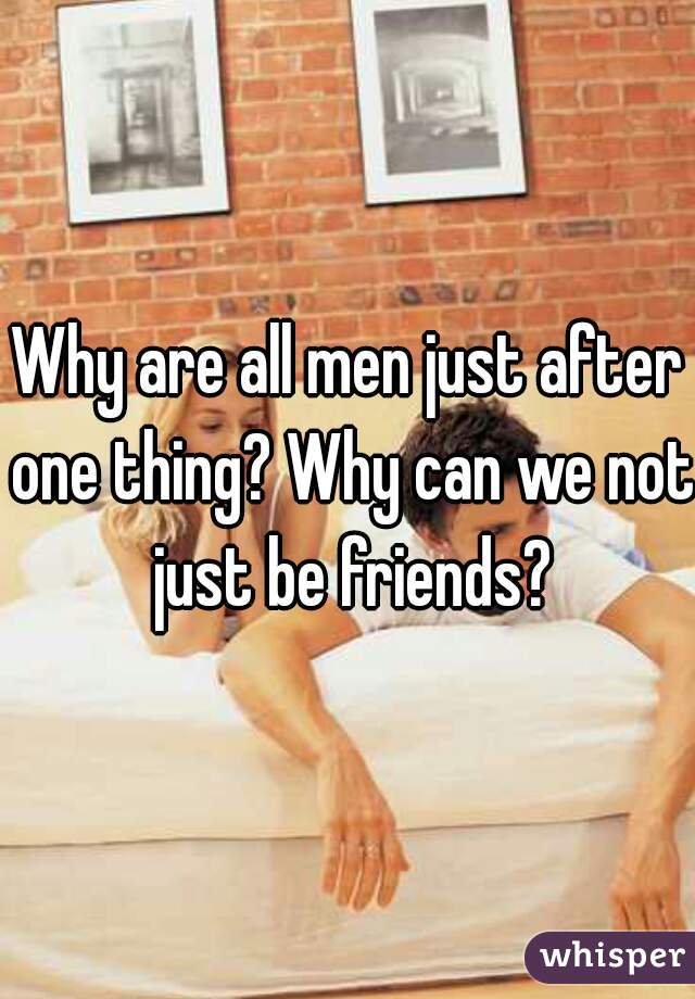 Why are all men just after one thing? Why can we not just be friends?