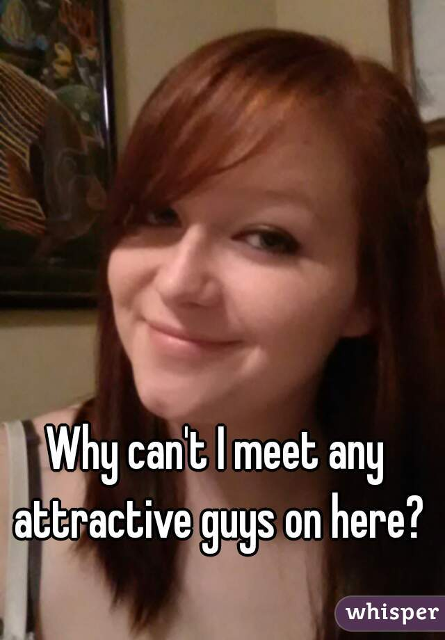 Why can't I meet any attractive guys on here?