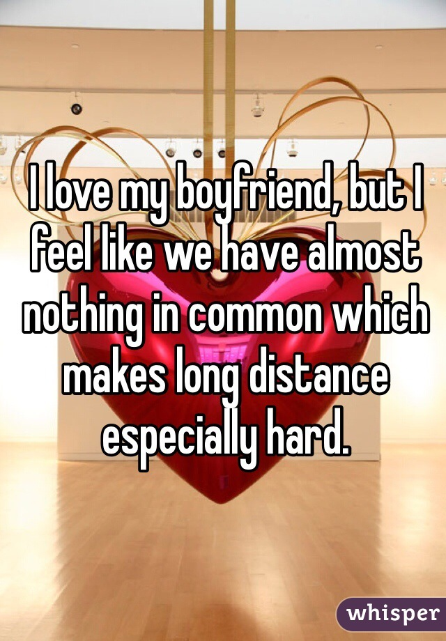 I love my boyfriend, but I feel like we have almost nothing in common which makes long distance especially hard.
