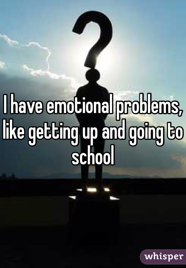I have emotional problems, like getting up and going to school