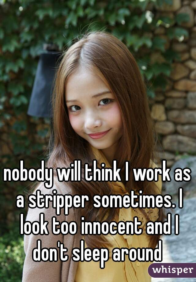 nobody will think I work as a stripper sometimes. I look too innocent and I don't sleep around