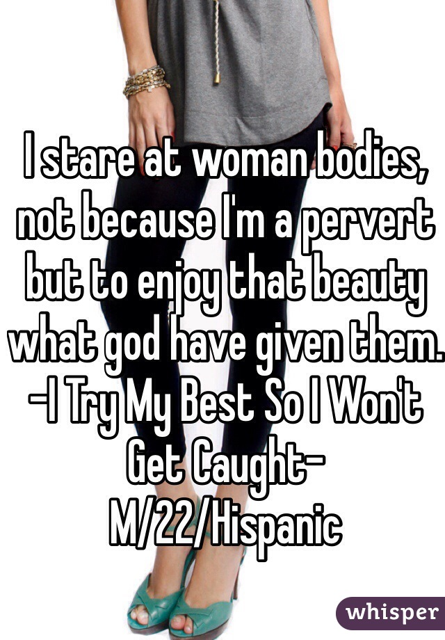 I stare at woman bodies, not because I'm a pervert but to enjoy that beauty what god have given them. -I Try My Best So I Won't Get Caught-  M/22/Hispanic
