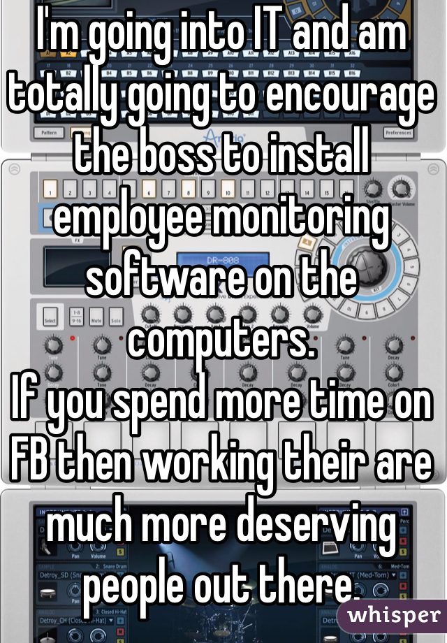 I'm going into IT and am totally going to encourage the boss to install employee monitoring software on the computers. If you spend more time on FB then working their are much more deserving people out there.