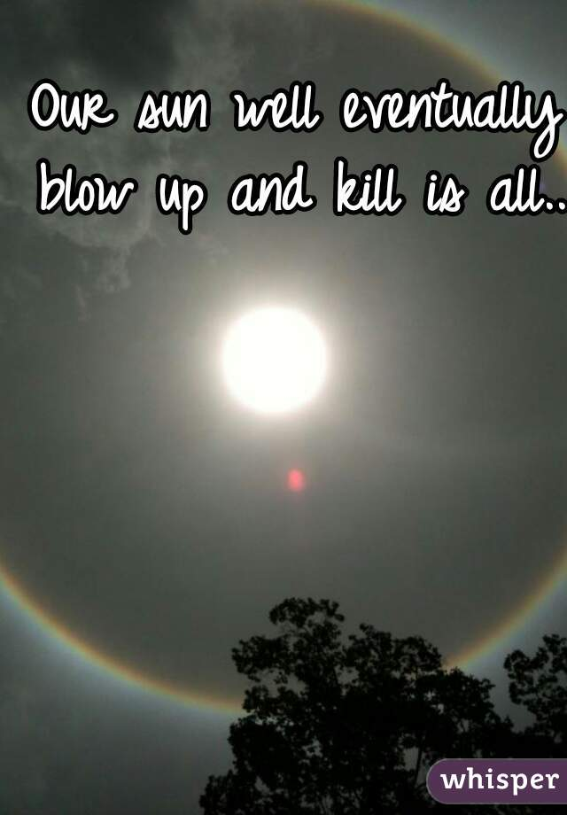Our sun well eventually blow up and kill is all...