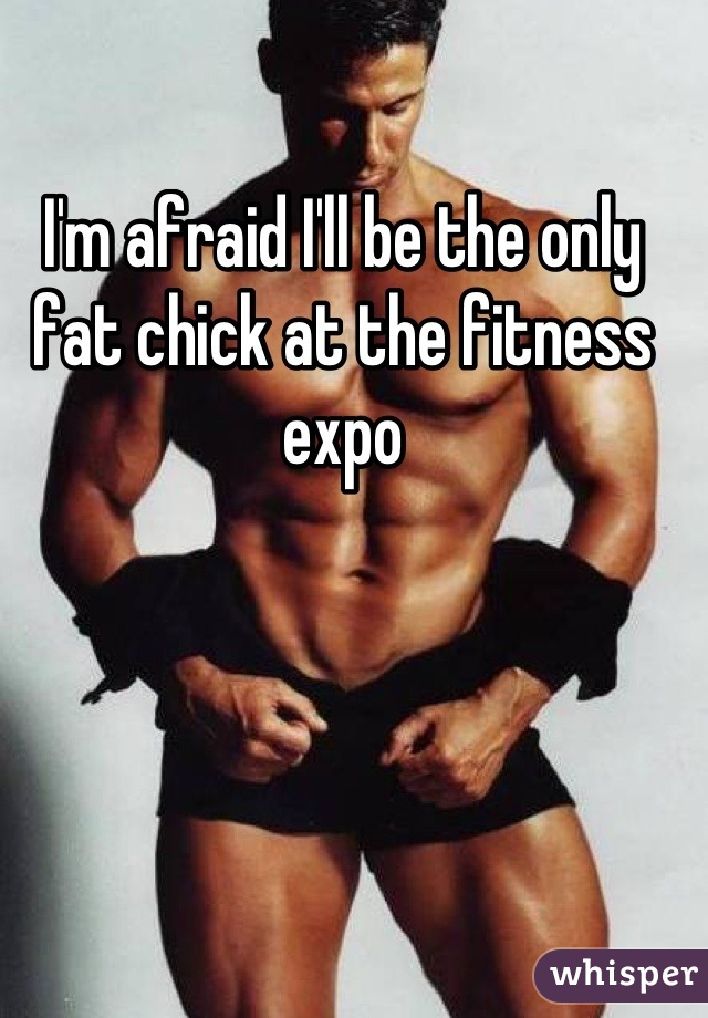 I'm afraid I'll be the only fat chick at the fitness expo