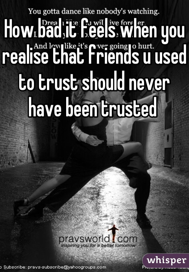 How bad it feels when you realise that friends u used to trust should never have been trusted