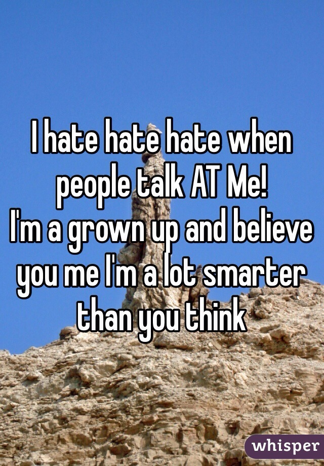 I hate hate hate when people talk AT Me!  I'm a grown up and believe you me I'm a lot smarter than you think