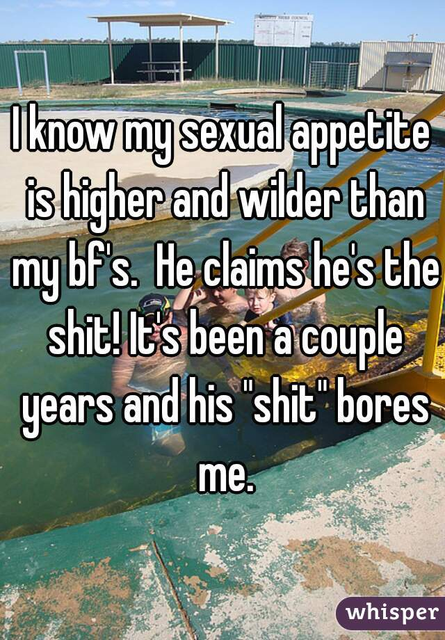 "I know my sexual appetite is higher and wilder than my bf's.  He claims he's the shit! It's been a couple years and his ""shit"" bores me."