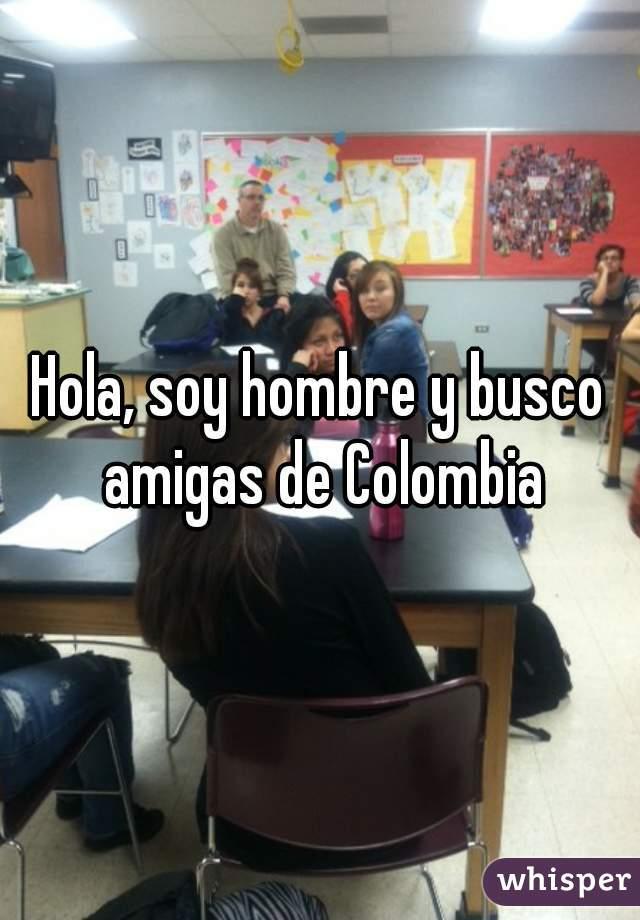 Hola, soy hombre y busco amigas de Colombia