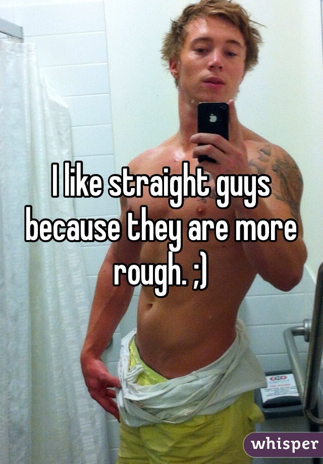 I like straight guys because they are more rough. ;)