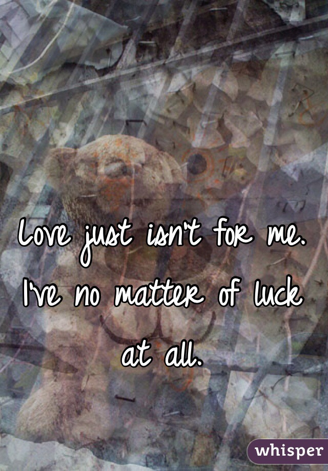 Love just isn't for me. I've no matter of luck at all.