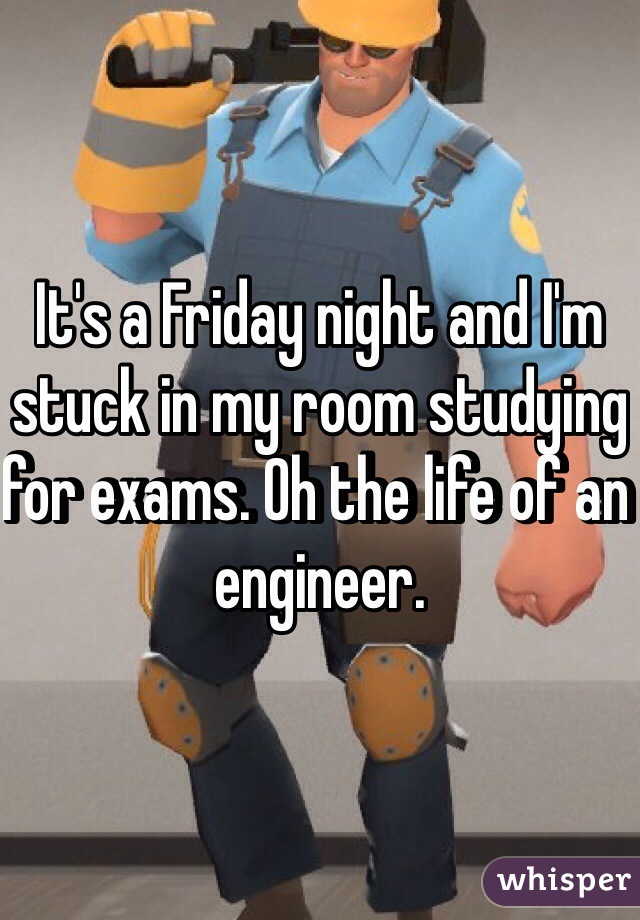 It's a Friday night and I'm stuck in my room studying for exams. Oh the life of an engineer.