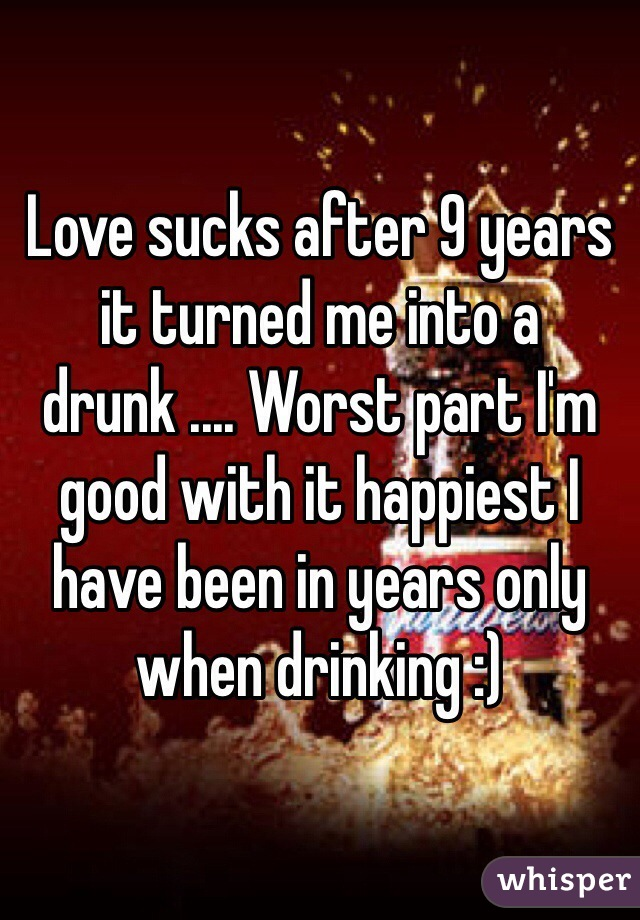 Love sucks after 9 years it turned me into a drunk .... Worst part I'm good with it happiest I have been in years only when drinking :)