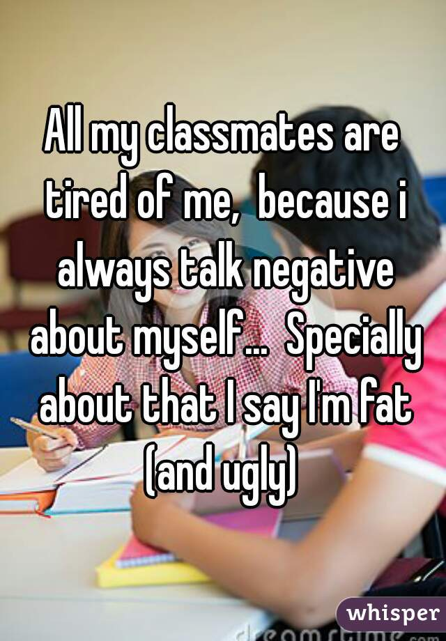 All my classmates are tired of me,  because i always talk negative about myself...  Specially about that I say I'm fat (and ugly)