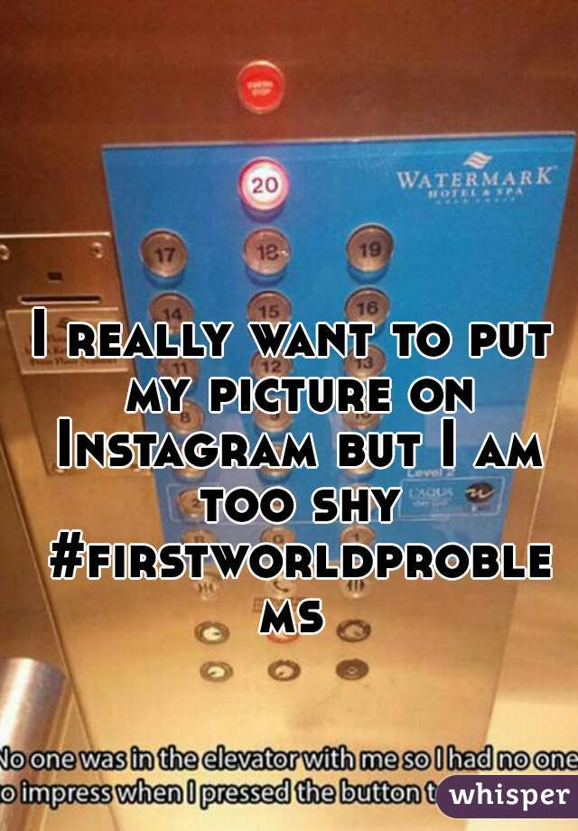 I really want to put my picture on Instagram but I am too shy #firstworldproblems