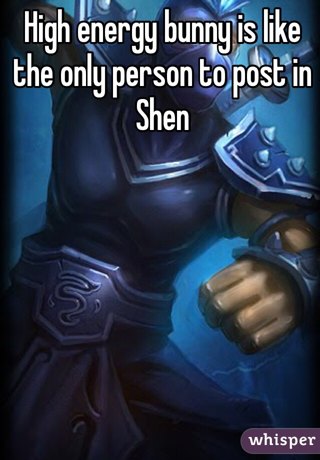 High energy bunny is like the only person to post in Shen