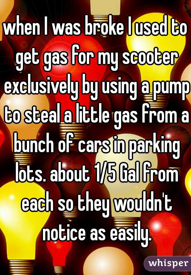 when I was broke I used to get gas for my scooter exclusively by using a pump to steal a little gas from a bunch of cars in parking lots. about 1/5 Gal from each so they wouldn't notice as easily.