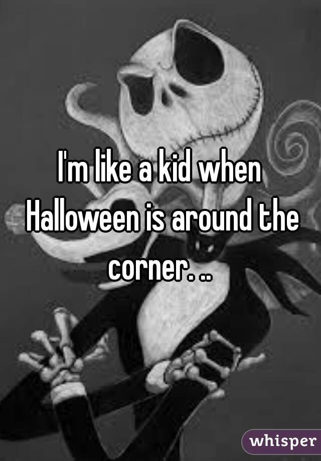 I'm like a kid when Halloween is around the corner. ..
