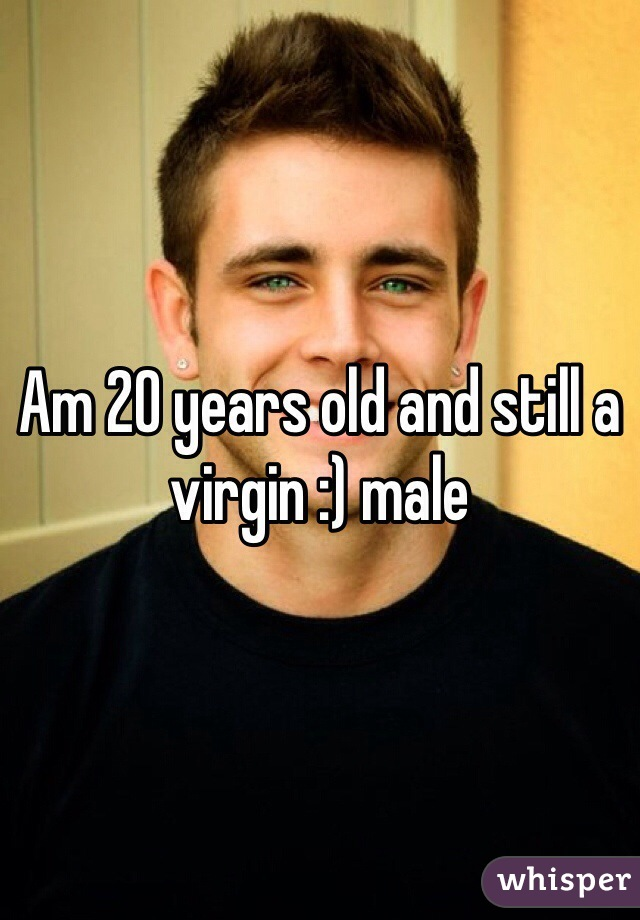 Am 20 years old and still a virgin :) male