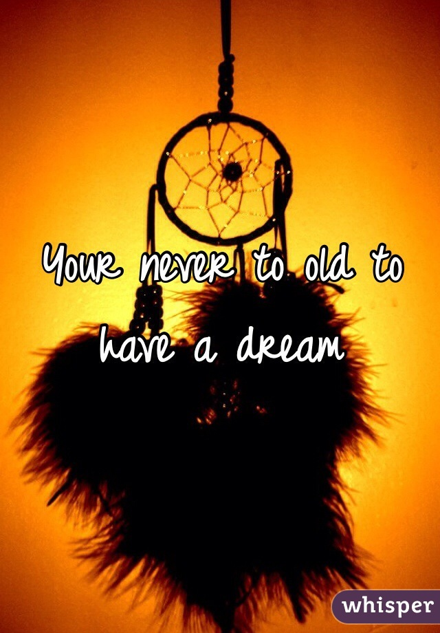 Your never to old to have a dream