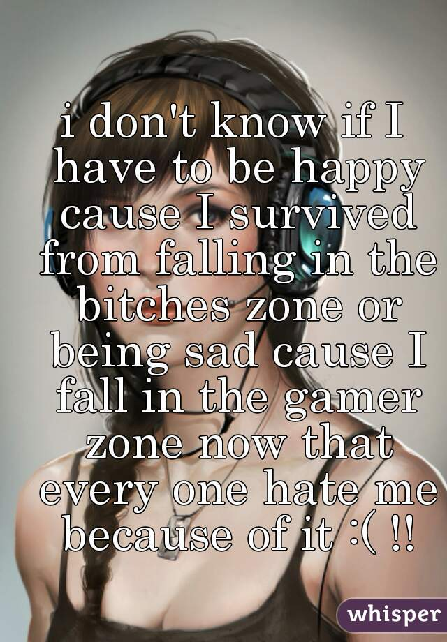 i don't know if I have to be happy cause I survived from falling in the bitches zone or being sad cause I fall in the gamer zone now that every one hate me because of it :( !!