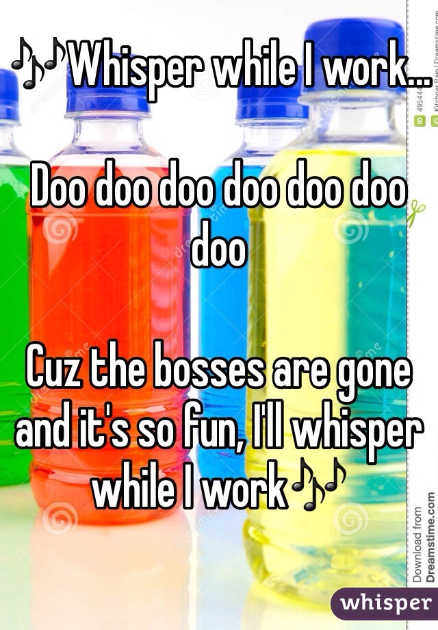 🎶Whisper while I work...  Doo doo doo doo doo doo doo  Cuz the bosses are gone and it's so fun, I'll whisper while I work🎶
