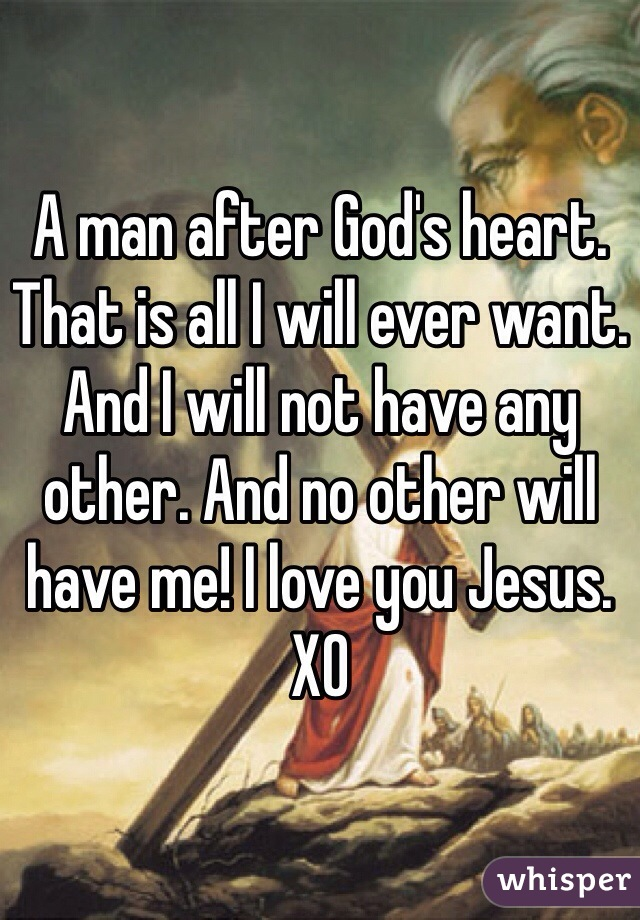 A man after God's heart. That is all I will ever want. And I will not have any other. And no other will have me! I love you Jesus. XO