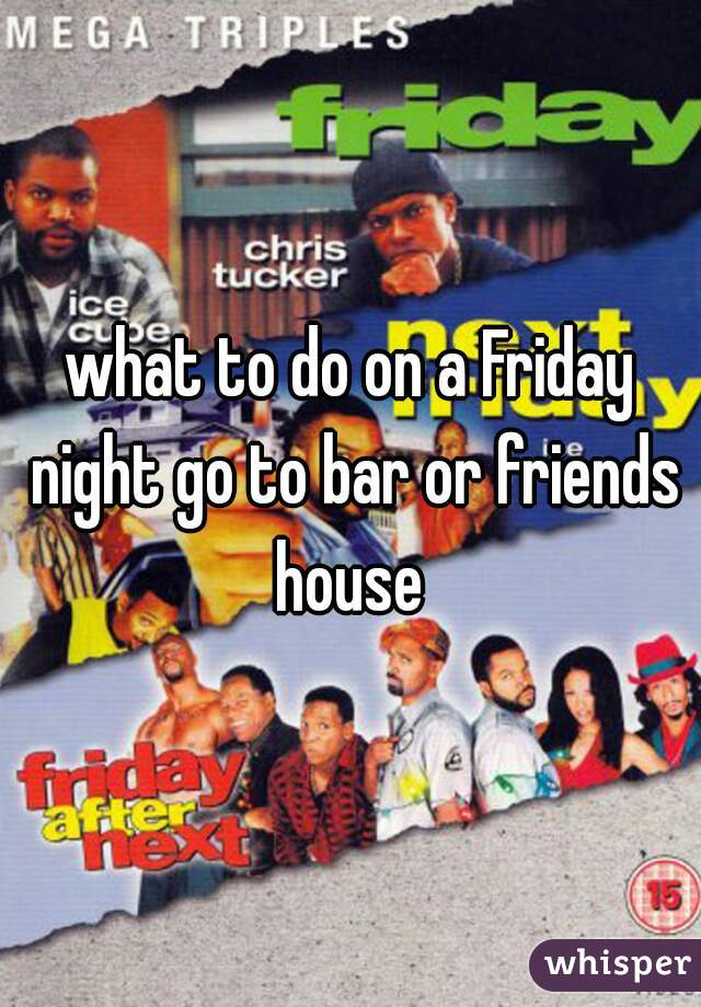 what to do on a Friday night go to bar or friends house