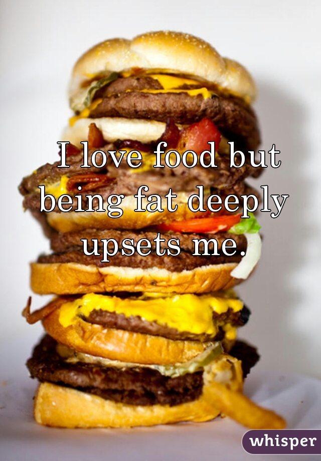 I love food but being fat deeply upsets me.